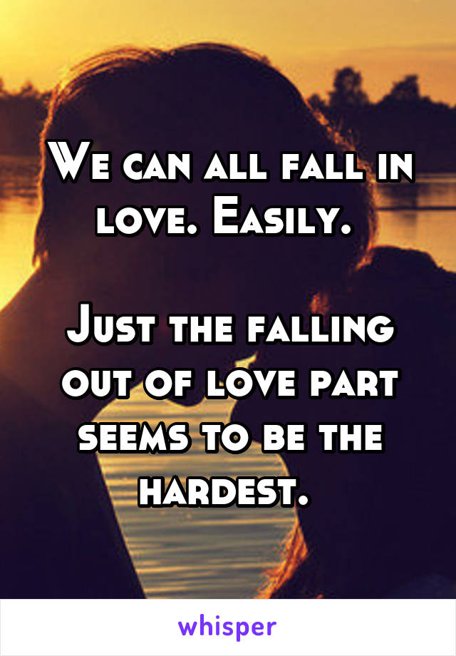 We can all fall in love. Easily.   Just the falling out of love part seems to be the hardest.