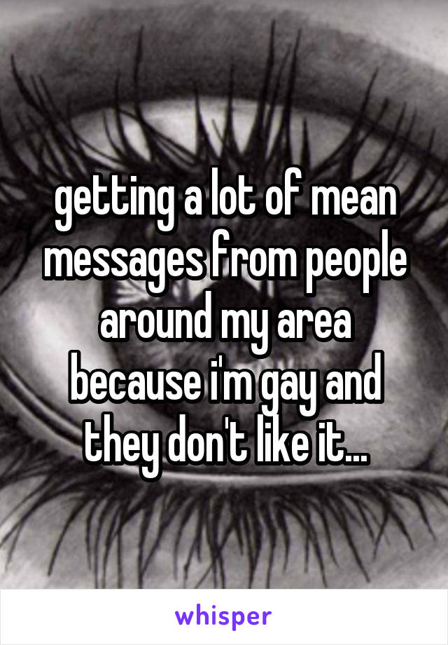 getting a lot of mean messages from people around my area because i'm gay and they don't like it...