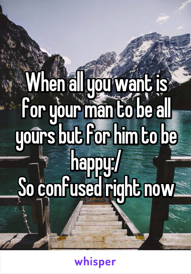 When all you want is for your man to be all yours but for him to be happy:/ So confused right now
