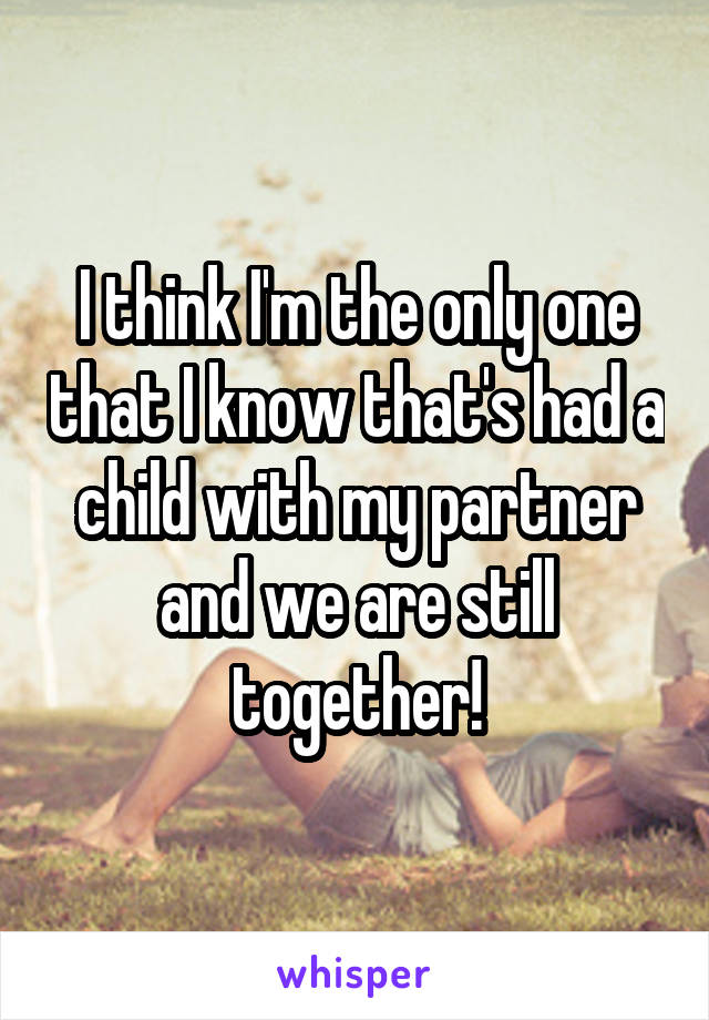 I think I'm the only one that I know that's had a child with my partner and we are still together!