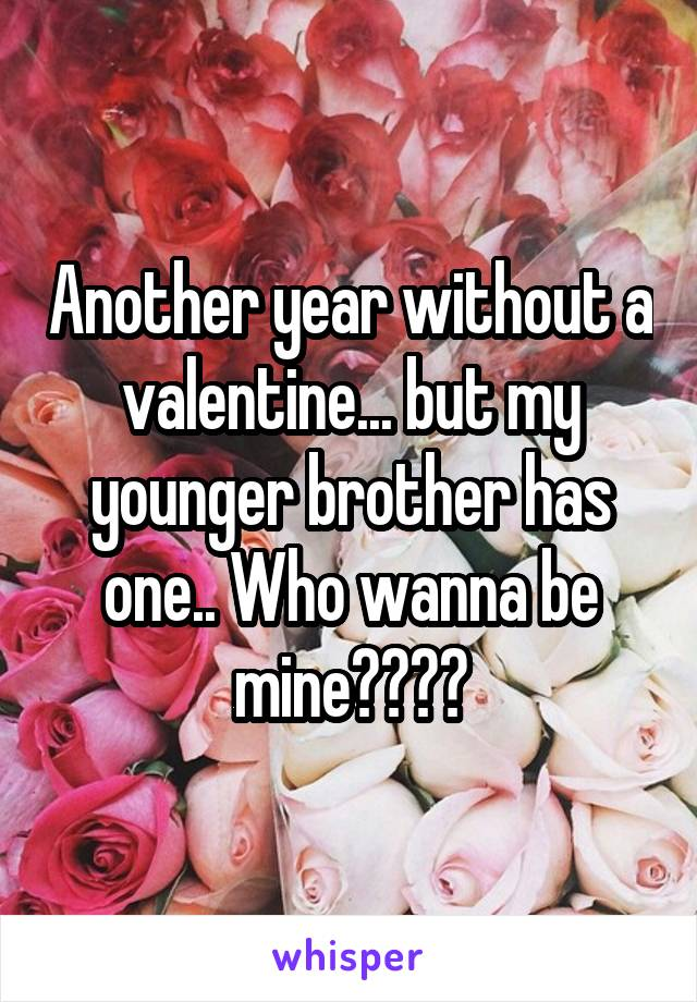 Another year without a valentine... but my younger brother has one.. Who wanna be mine????