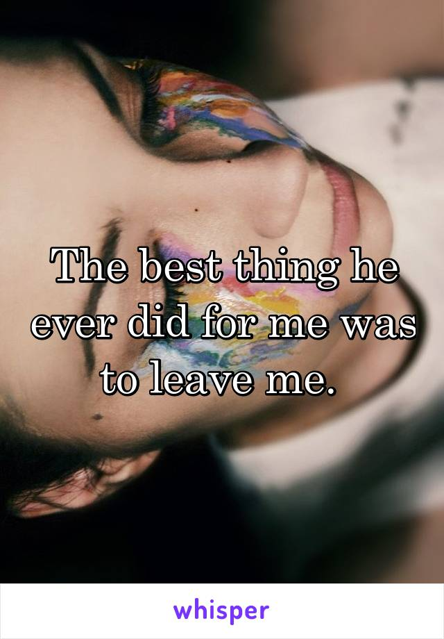 The best thing he ever did for me was to leave me.