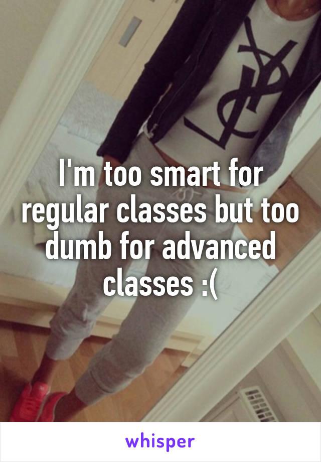 I'm too smart for regular classes but too dumb for advanced classes :(