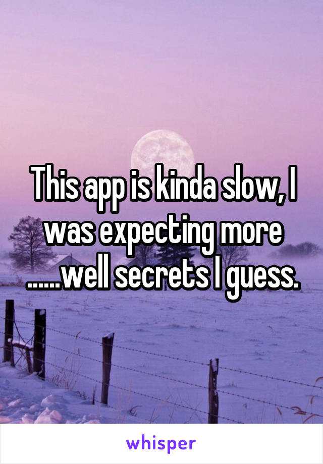 This app is kinda slow, I was expecting more ......well secrets I guess.