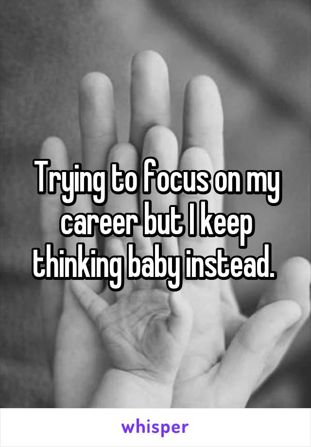 Trying to focus on my career but I keep thinking baby instead.