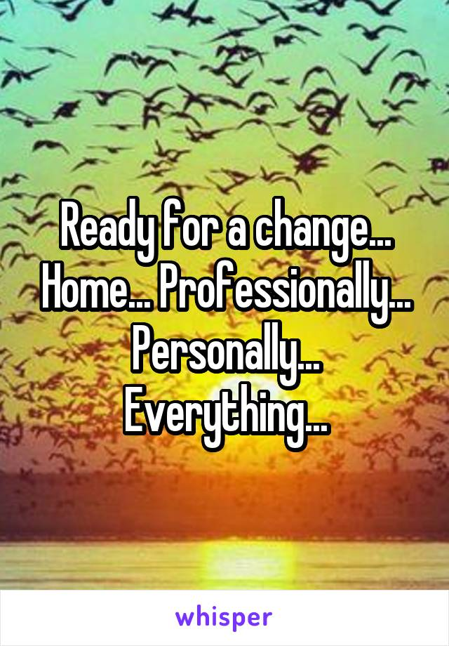 Ready for a change... Home... Professionally... Personally... Everything...
