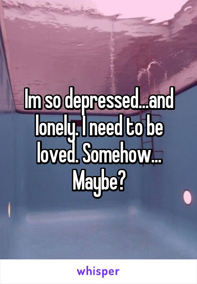 Im so depressed...and lonely. I need to be loved. Somehow... Maybe?
