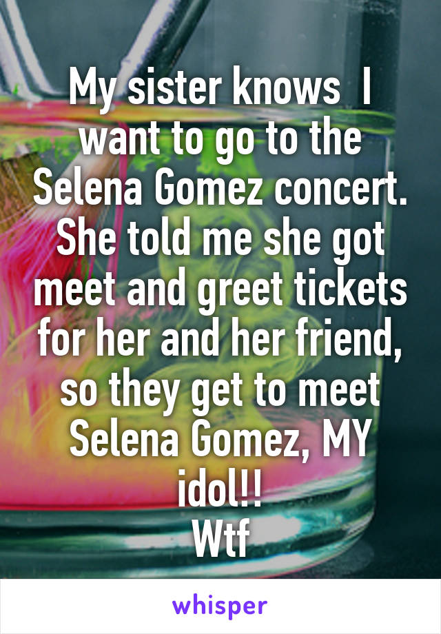My sister knows  I want to go to the Selena Gomez concert. She told me she got meet and greet tickets for her and her friend, so they get to meet Selena Gomez, MY idol!! Wtf