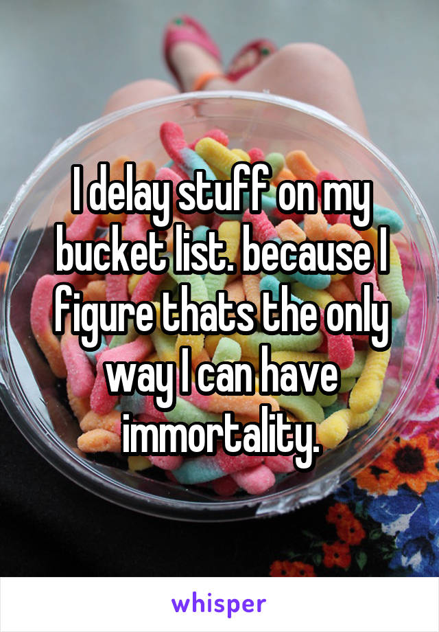 I delay stuff on my bucket list. because I figure thats the only way I can have immortality.