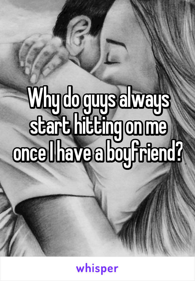Why do guys always start hitting on me once I have a boyfriend?