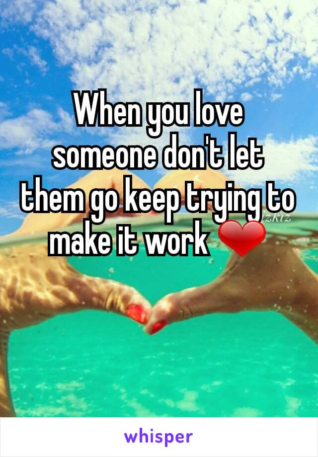When you love someone don't let them go keep trying to make it work ❤