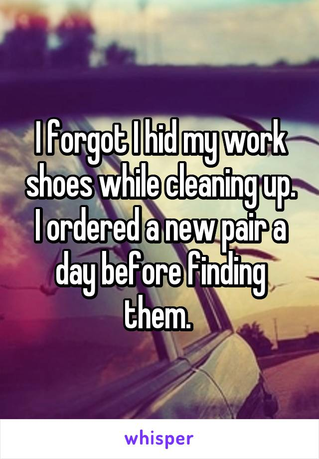 I forgot I hid my work shoes while cleaning up. I ordered a new pair a day before finding them.