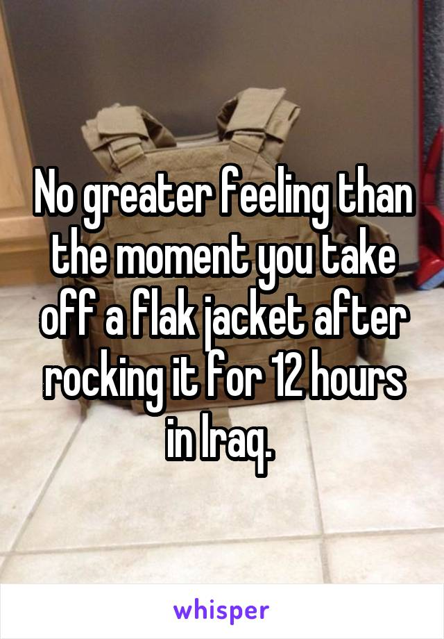 No greater feeling than the moment you take off a flak jacket after rocking it for 12 hours in Iraq.