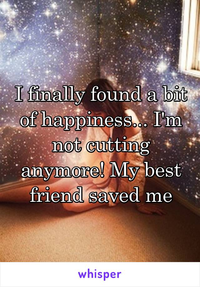 I finally found a bit of happiness... I'm not cutting anymore! My best friend saved me