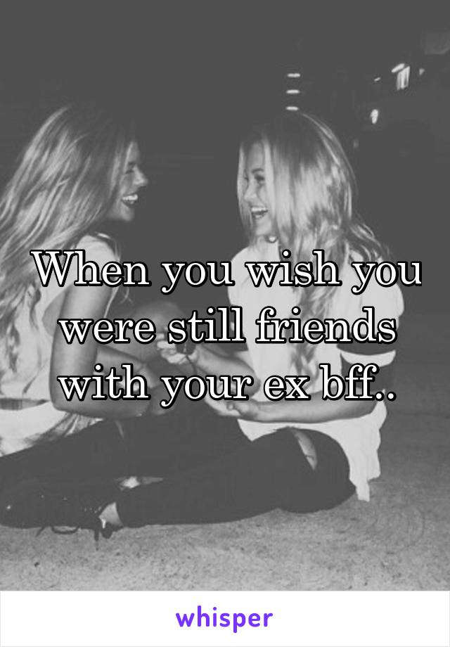When you wish you were still friends with your ex bff..