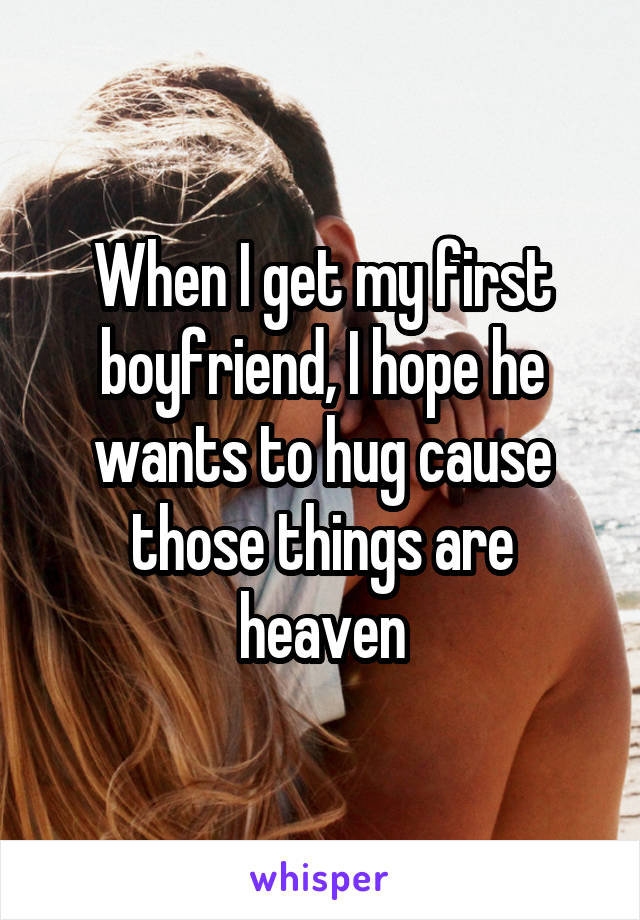 When I get my first boyfriend, I hope he wants to hug cause those things are heaven