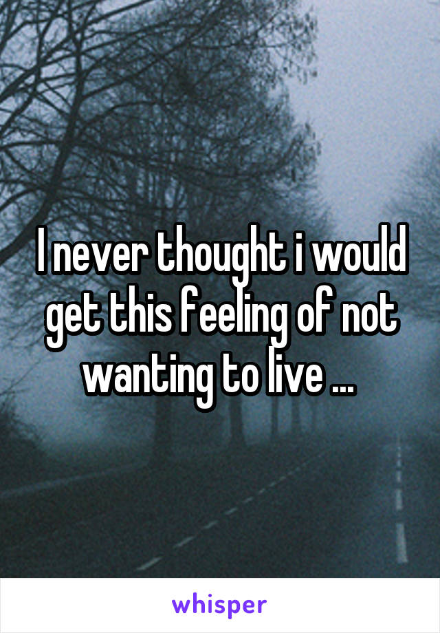 I never thought i would get this feeling of not wanting to live ...