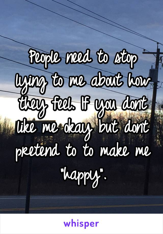 "People need to stop lying to me about how they feel. If you dont like me okay but dont pretend to to make me ""happy""."