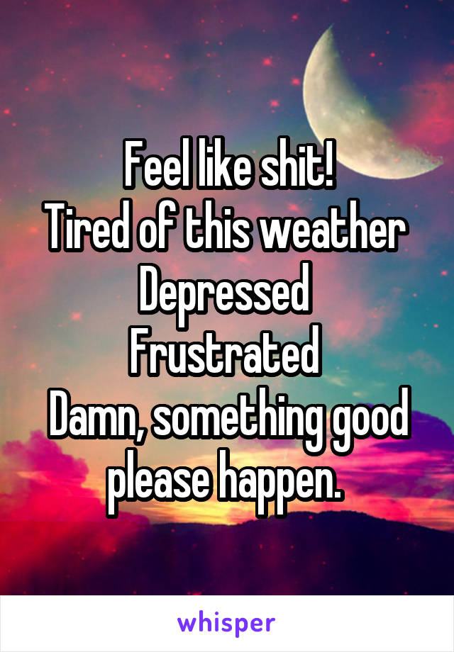Feel like shit! Tired of this weather  Depressed  Frustrated  Damn, something good please happen.