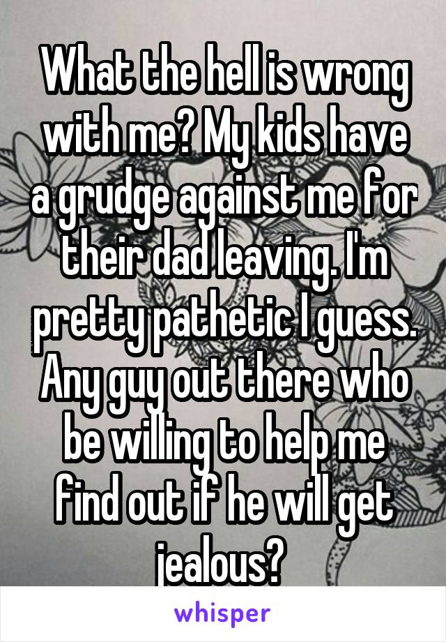What the hell is wrong with me? My kids have a grudge against me for their dad leaving. I'm pretty pathetic I guess. Any guy out there who be willing to help me find out if he will get jealous?