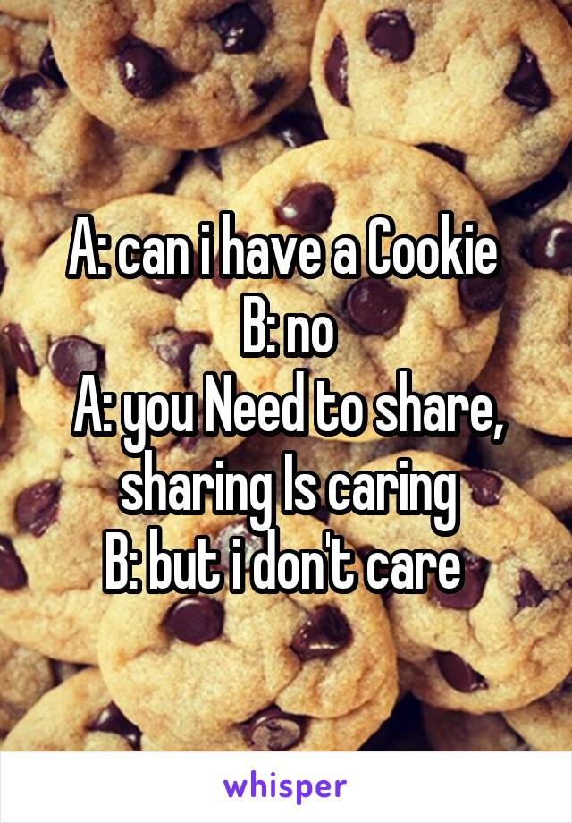 A: can i have a Cookie  B: no A: you Need to share, sharing Is caring B: but i don't care