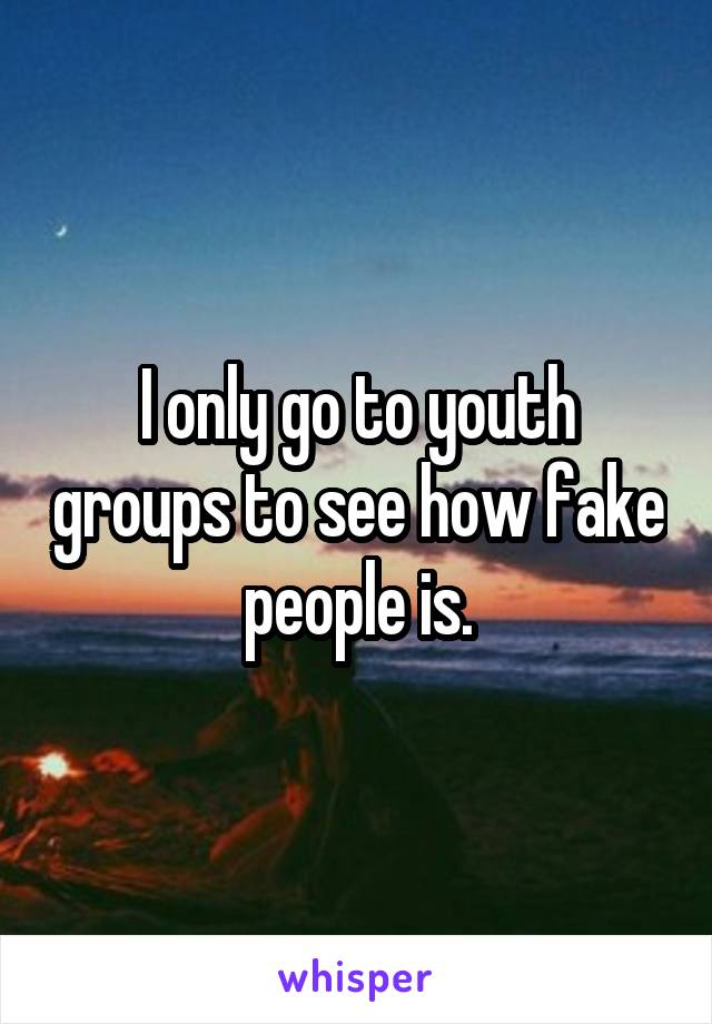 I only go to youth groups to see how fake people is.