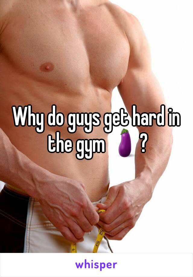 Why do guys get hard in the gym 🍆?