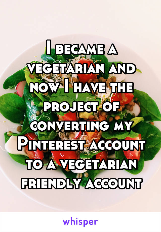 I became a vegetarian and now I have the project of converting my Pinterest account to a vegetarian friendly account