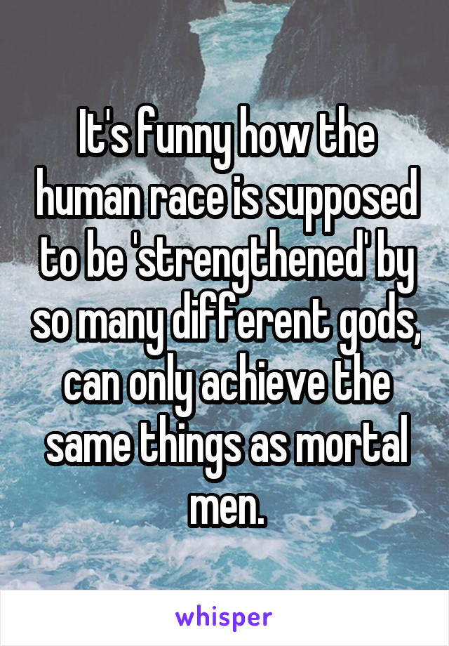 It's funny how the human race is supposed to be 'strengthened' by so many different gods, can only achieve the same things as mortal men.