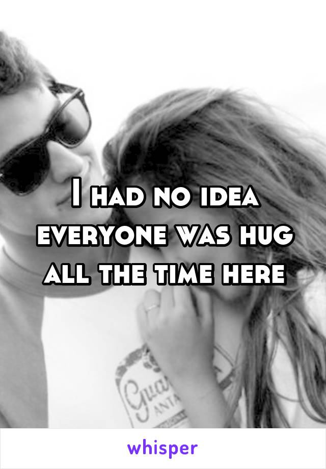 I had no idea everyone was hug all the time here