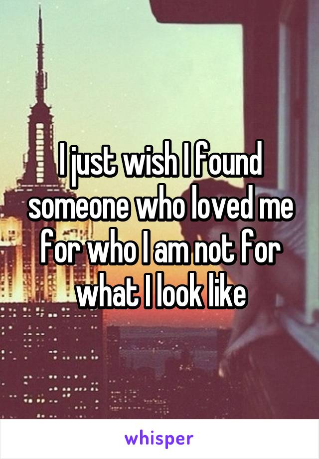 I just wish I found someone who loved me for who I am not for what I look like