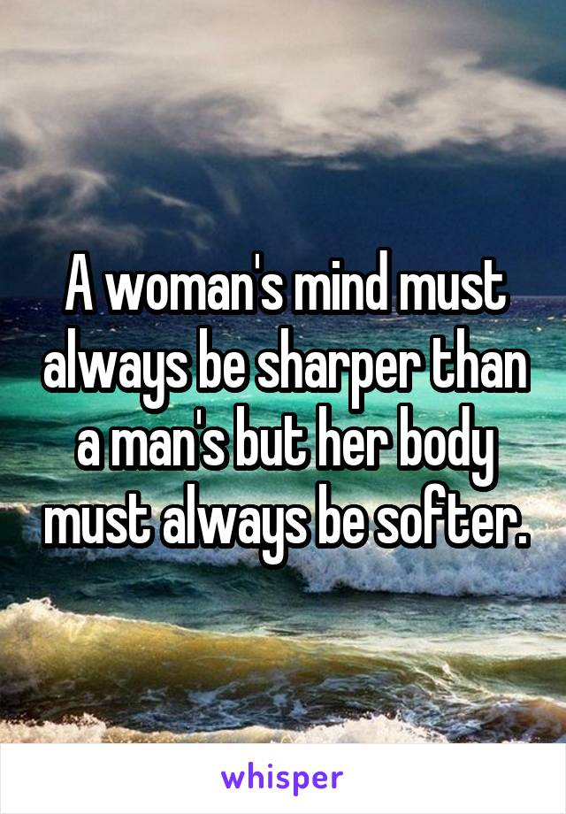 A woman's mind must always be sharper than a man's but her body must always be softer.