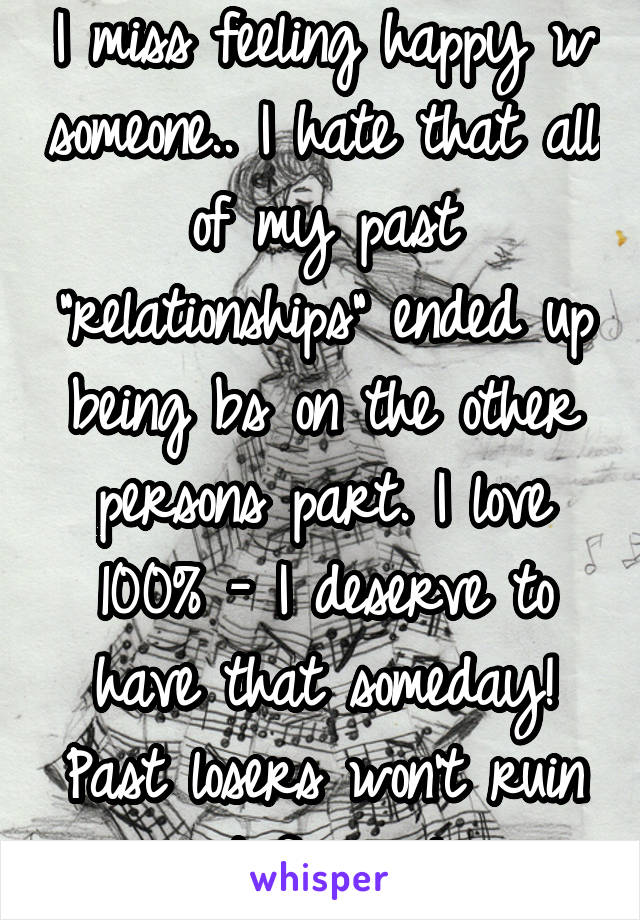 """I miss feeling happy w someone.. I hate that all of my past """"relationships"""" ended up being bs on the other persons part. I love 100% - I deserve to have that someday! Past losers won't ruin it for me!"""