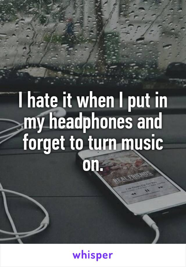 I hate it when I put in my headphones and forget to turn music on.