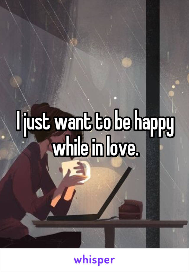 I just want to be happy while in love.