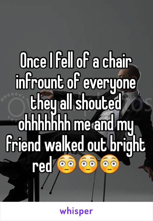 Once I fell of a chair infrount of everyone they all shouted ohhhhhhh me and my friend walked out bright red 😳😳😳