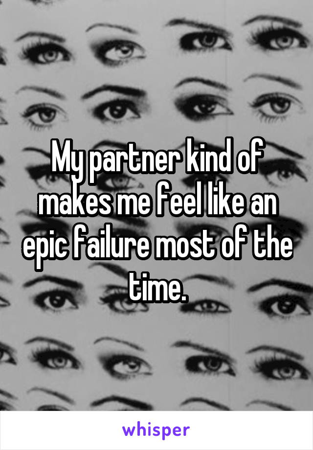 My partner kind of makes me feel like an epic failure most of the time.