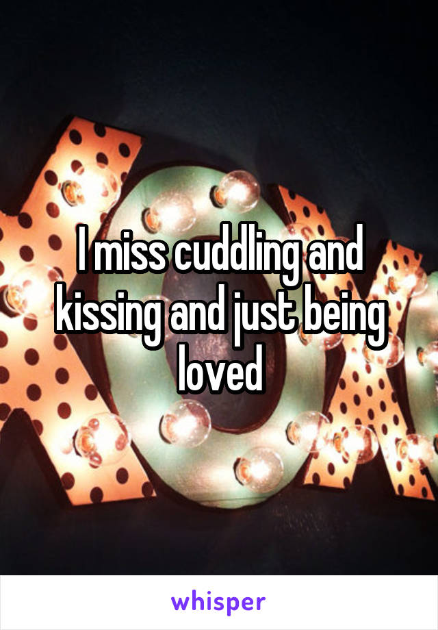 I miss cuddling and kissing and just being loved