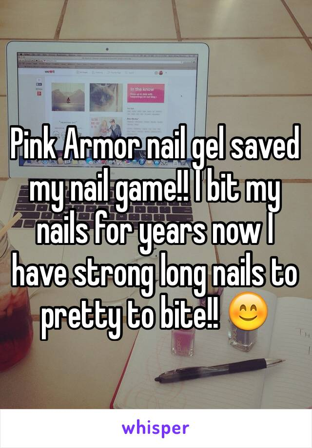 Pink Armor nail gel saved my nail game!! I bit my nails for years now I have strong long nails to pretty to bite!! 😊