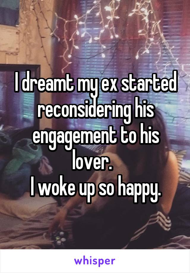 I dreamt my ex started reconsidering his engagement to his lover.   I woke up so happy.
