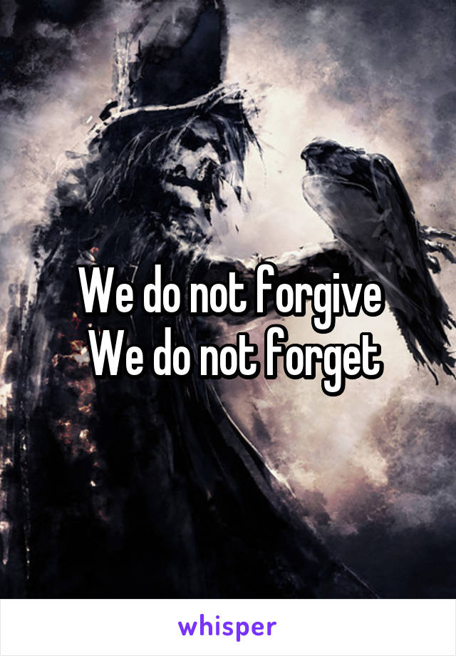 We do not forgive  We do not forget