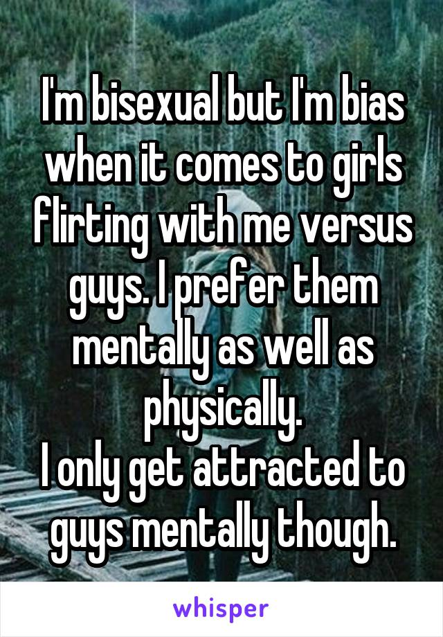 I'm bisexual but I'm bias when it comes to girls flirting with me versus guys. I prefer them mentally as well as physically. I only get attracted to guys mentally though.