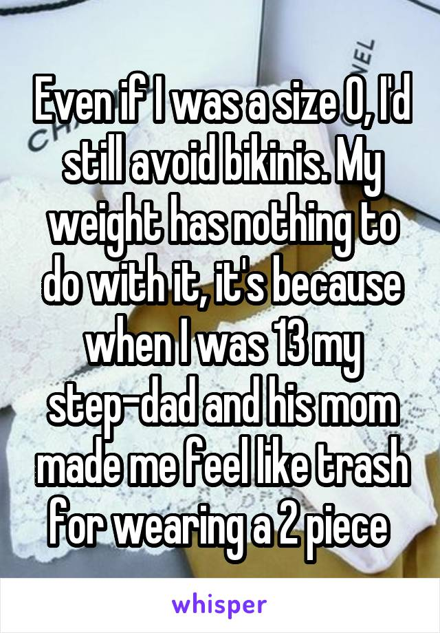 Even if I was a size 0, I'd still avoid bikinis. My weight has nothing to do with it, it's because when I was 13 my step-dad and his mom made me feel like trash for wearing a 2 piece