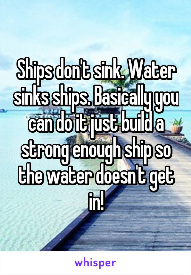Ships don't sink. Water sinks ships. Basically you can do it just build a strong enough ship so the water doesn't get in!