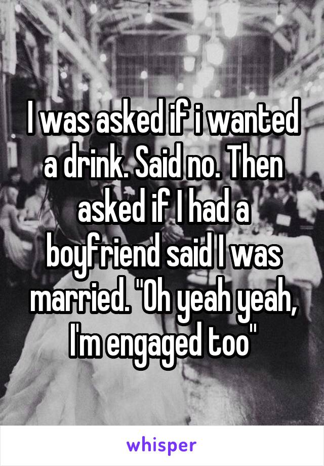 """I was asked if i wanted a drink. Said no. Then asked if I had a boyfriend said I was married. """"Oh yeah yeah, I'm engaged too"""""""