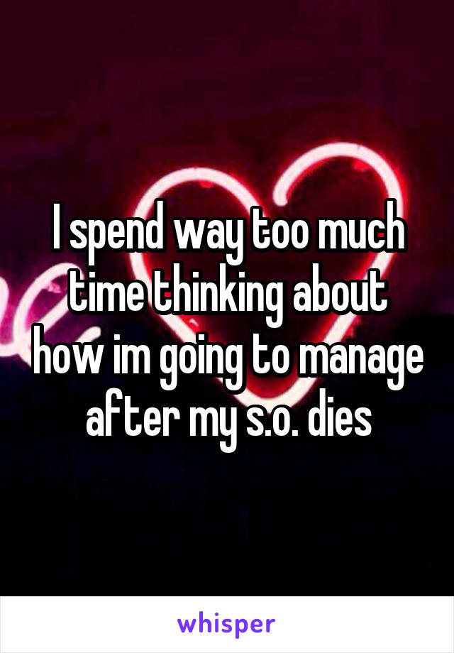 I spend way too much time thinking about how im going to manage after my s.o. dies