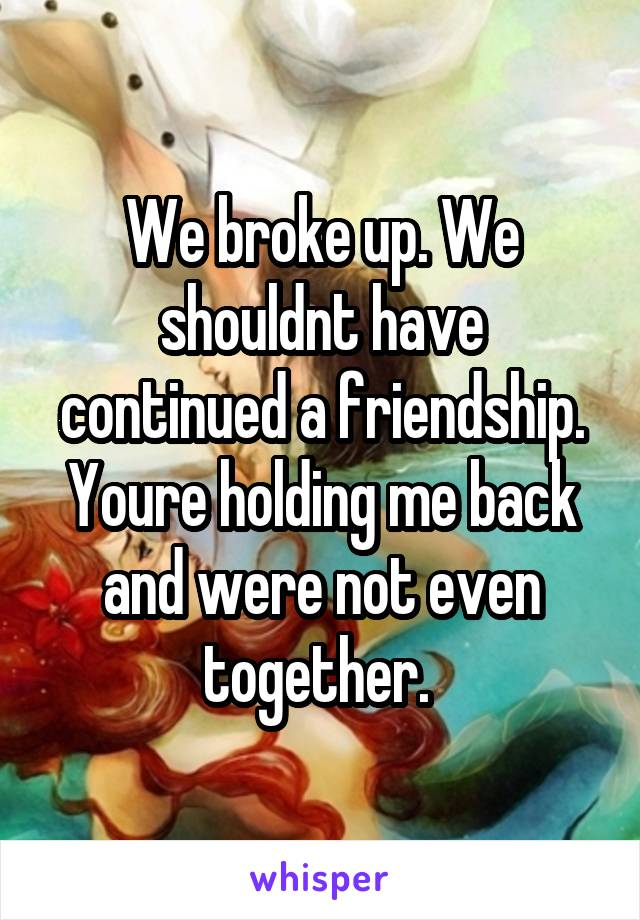 We broke up. We shouldnt have continued a friendship. Youre holding me back and were not even together.