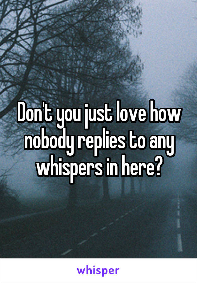 Don't you just love how nobody replies to any whispers in here?