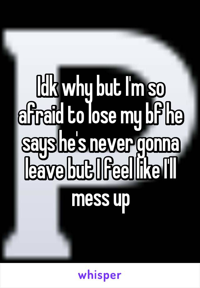 Idk why but I'm so afraid to lose my bf he says he's never gonna leave but I feel like I'll mess up