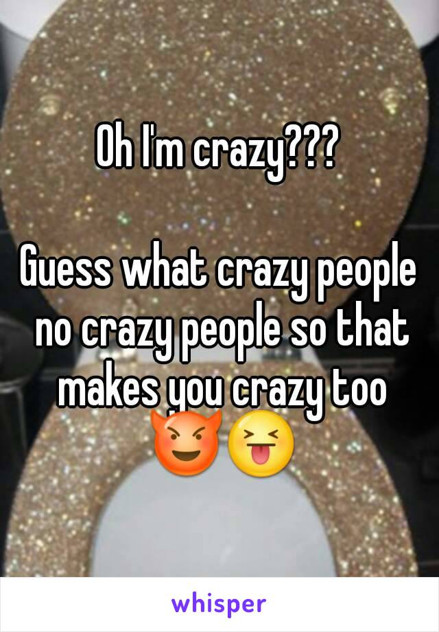 Oh I'm crazy???  Guess what crazy people no crazy people so that makes you crazy too 😈😝